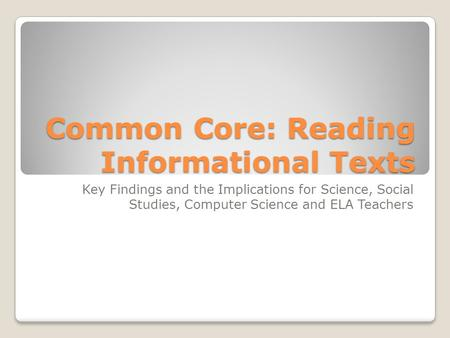 Common Core: Reading Informational Texts Key Findings and the Implications for Science, Social Studies, Computer Science and ELA Teachers.