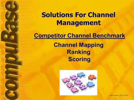 Solutions For Channel Management Competitor Channel Benchmark Channel Mapping Ranking Scoring Last review 15-01-2007.