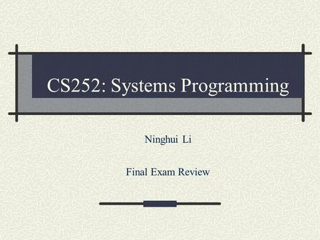 CS252: Systems Programming Ninghui Li Final Exam Review.