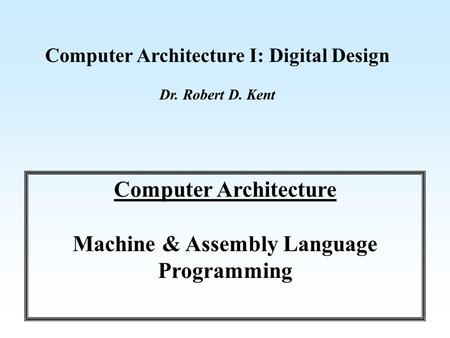 <strong>Computer</strong> Architecture I: Digital Design Dr. Robert D. Kent <strong>Computer</strong> Architecture Machine & Assembly <strong>Language</strong> Programming.