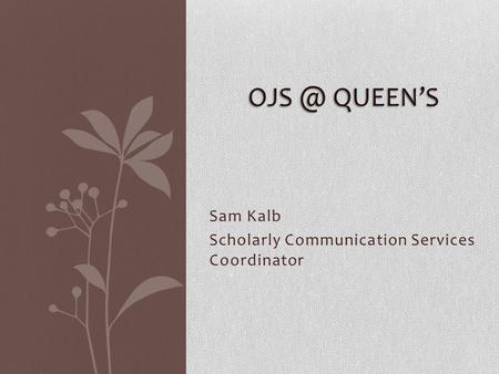 Sam Kalb Scholarly Communication Services Coordinator QUEEN'S.