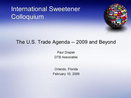 International Sweetener Colloquium The U.S. Trade Agenda -- 2009 <strong>and</strong> Beyond Paul Drazek DTB Associates Orlando, Florida February 10, 2009.
