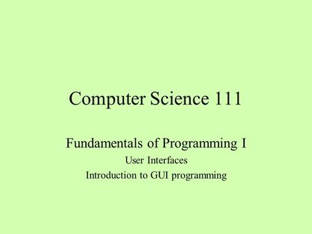 Computer Science 111 Fundamentals of Programming I User Interfaces Introduction to GUI programming.