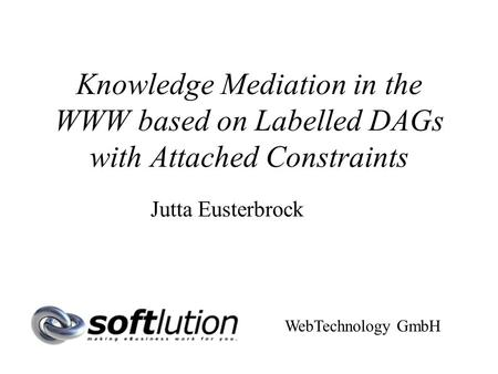 Knowledge Mediation in the WWW based on Labelled DAGs with Attached Constraints Jutta Eusterbrock WebTechnology GmbH.