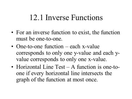 12.1 Inverse Functions For an inverse function to exist, the function must be one-to-one. One-to-one function – each x-value corresponds to only one y-value.