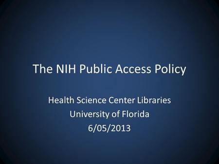 The NIH Public Access Policy Health Science Center Libraries University of Florida 6/05/2013.