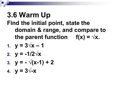 3.6 Warm Up Find the initial point, state the domain & range, and compare to the parent function f(x) = √x. 1. y = 3√x – 1 2. y = -1/2√x 3. y = - √(x-1)