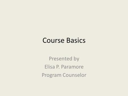 Course Basics Presented by Elisa P. Paramore Program Counselor.