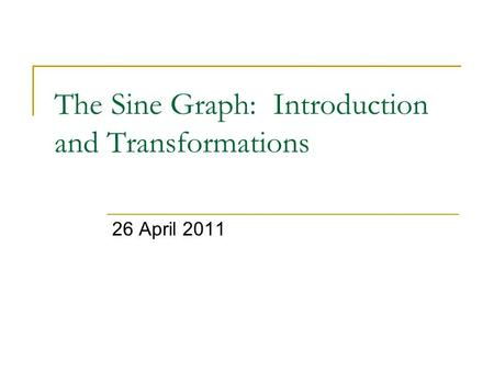 The Sine Graph: Introduction and Transformations 26 April 2011.