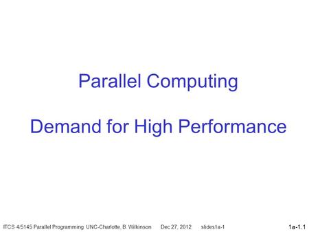 1a-1.1 Parallel Computing Demand for High Performance ITCS 4/5145 Parallel Programming UNC-Charlotte, B. Wilkinson Dec 27, 2012 slides1a-1.
