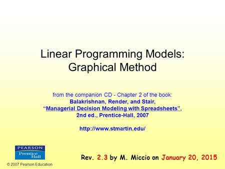 "Linear Programming Models: Graphical Method © 2007 Pearson Education from the companion CD - Chapter 2 of the book: Balakrishnan, Render, and Stair, ""Managerial."
