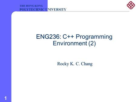 1 ENG236: ENG236: C++ Programming Environment (2) Rocky K. C. Chang THE HONG KONG POLYTECHNIC UNIVERSITY.
