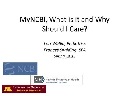 MyNCBI, What is it and Why Should I Care? Lori Wallin, Pediatrics Frances Spalding, SPA Spring, 2013.
