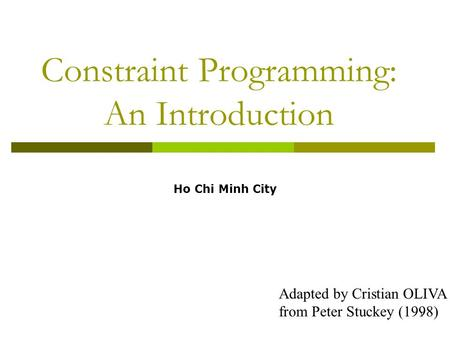 1 Constraint Programming: An Introduction Adapted by Cristian OLIVA from Peter Stuckey (1998) Ho Chi Minh City.