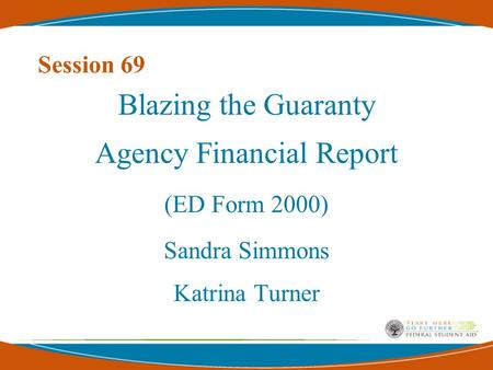 Session 69 Blazing the Guaranty Agency Financial Report (ED Form 2000) Sandra Simmons Katrina Turner.