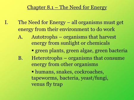 Chapter 8.1 – The Need for Energy I.The Need for Energy – all organisms must get energy from their environment to do work A.Autotrophs – organisms that.