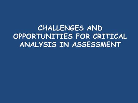 CHALLENGES AND OPPORTUNITIES FOR CRITICAL ANALYSIS IN ASSESSMENT.