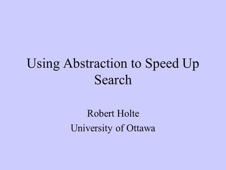 Using Abstraction to Speed Up Search Robert Holte University of Ottawa.