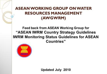 "ASEAN WORKING GROUP ON <strong>WATER</strong> RESOURCES MANAGEMENT (AWGWRM) Feed back from ASEAN Working Group for ""ASEAN IWRM Country Strategy Guidelines IWRM Monitoring."