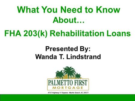 Presented By: Wanda T. Lindstrand 4757 Highway 17 Bypass ∙ Myrtle Beach, SC 29577 What You Need to Know About… FHA 203(k) Rehabilitation Loans.