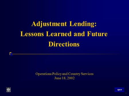 Opcs 1 Operations Policy and Country Services June 18, 2002 Adjustment Lending: Lessons Learned and Future Directions opcs.