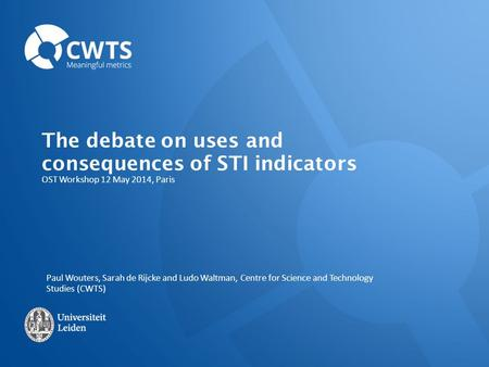 OST Workshop 12 May 2014, Paris The debate on uses and consequences of STI indicators Paul Wouters, Sarah de Rijcke and Ludo Waltman, Centre for Science.