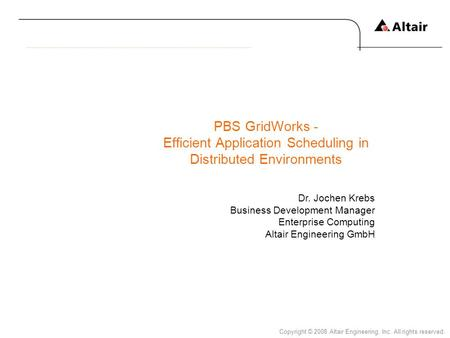 Copyright © 2008 Altair Engineering, Inc. All rights reserved. PBS GridWorks - Efficient Application Scheduling in Distributed Environments Dr. Jochen.