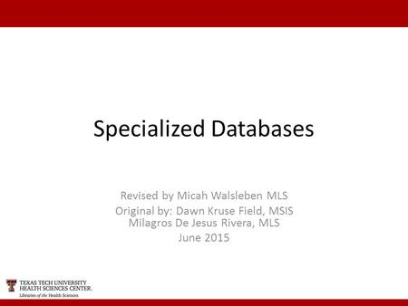 Specialized Databases Revised by Micah Walsleben MLS Original by: Dawn Kruse Field, MSIS Milagros De Jesus Rivera, MLS June 2015.