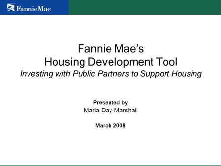 Fannie Mae's Housing Development Tool Investing with Public Partners to Support Housing Presented by Maria Day-Marshall March 2008.