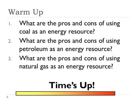 Warm Up 1. What are the pros and cons of using coal as an energy resource? 2. What are the pros and cons of using petroleum as an energy resource? 3.