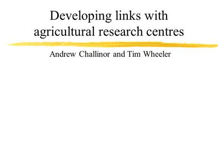 Developing links with agricultural research centres Andrew Challinor and Tim Wheeler.