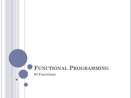 F UNCTIONAL P ROGRAMMING 05 Functions. F UNCTIONS - G LOBAL F UNCTIONS fboundp Tells whether there is a function with a given symbol as its name > (fboundp.