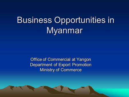 Business Opportunities in Myanmar Business Opportunities in Myanmar Office of Commercial at Yangon Department of Export Promotion Ministry of Commerce.