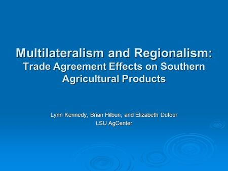 Multilateralism and Regionalism: Trade Agreement Effects on Southern Agricultural Products Lynn Kennedy, Brian Hilbun, and Elizabeth Dufour LSU AgCenter.