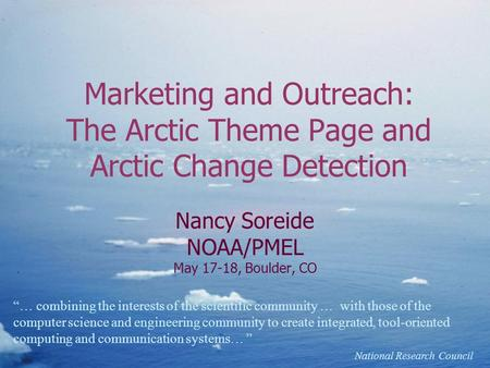 "Marketing and Outreach: The Arctic Theme Page and Arctic Change Detection Nancy Soreide NOAA/PMEL May 17-18, Boulder, CO ""… combining the interests of."