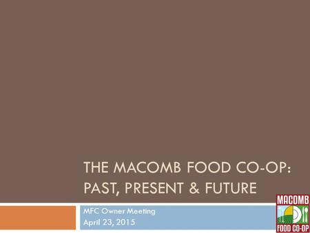 THE MACOMB FOOD CO-OP: PAST, PRESENT & FUTURE MFC Owner Meeting April 23, 2015.