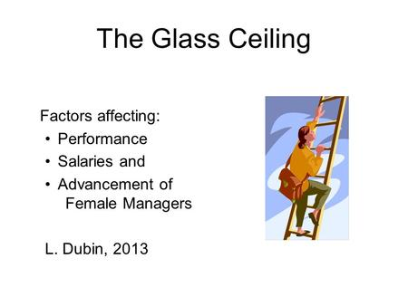 The Glass Ceiling Factors affecting: Performance Salaries and Advancement of Female Managers L. Dubin, 2013.