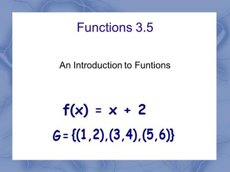 Functions 3.5 An Introduction to Funtions. Independent and Dependent Variables.