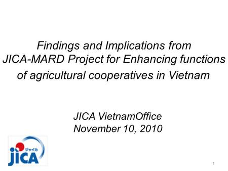 Findings and Implications from JICA-MARD Project for Enhancing functions of agricultural cooperatives in Vietnam JICA VietnamOffice November 10, 2010 1.