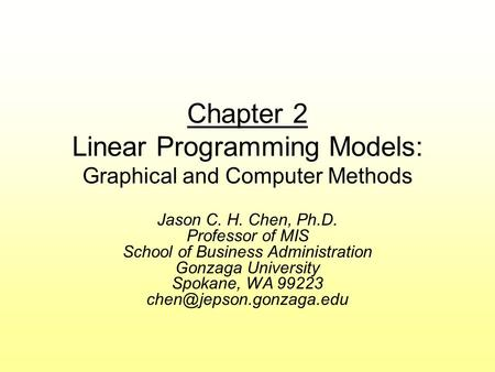 Chapter 2 Linear Programming Models: Graphical and Computer Methods Jason C. H. Chen, Ph.D. Professor of MIS School of Business Administration Gonzaga.