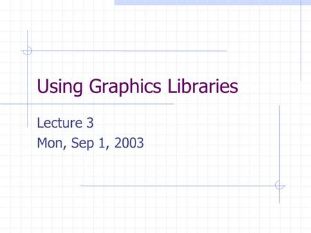 Using Graphics Libraries Lecture 3 Mon, Sep 1, 2003.