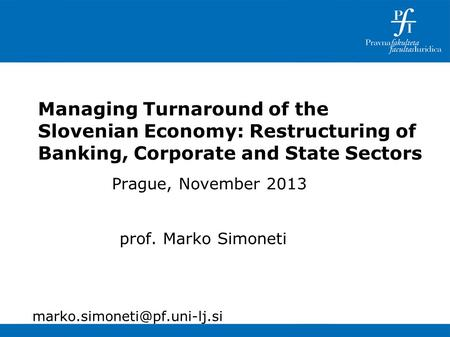 Managing Turnaround of the Slovenian Economy: Restructuring of Banking, Corporate and State Sectors Prague, November 2013 prof. Marko Simoneti
