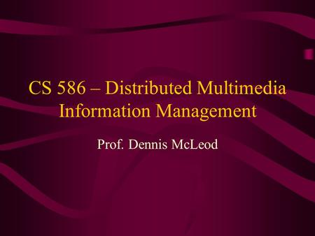 CS 586 – Distributed Multimedia Information Management Prof. Dennis McLeod.
