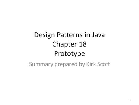 Design Patterns in Java Chapter 18 Prototype Summary prepared by Kirk Scott 1.