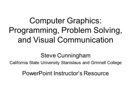 Computer Graphics: Programming, Problem Solving, and Visual Communication Steve Cunningham California State University Stanislaus and Grinnell College.