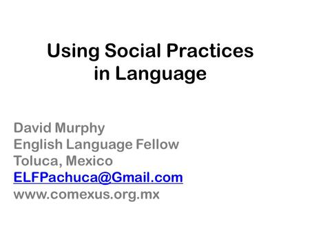 Using Social Practices in Language David Murphy English Language Fellow Toluca, Mexico