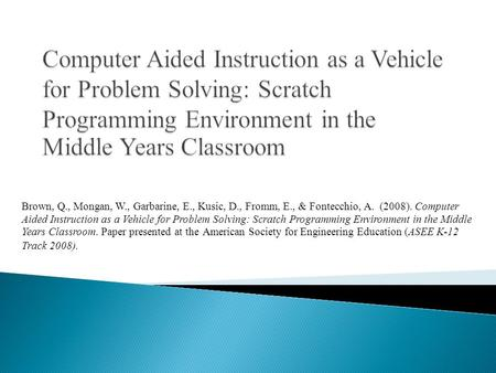 Brown, Q., Mongan, W., Garbarine, E., Kusic, D., Fromm, E., & Fontecchio, A. (2008). Computer Aided Instruction as a Vehicle for Problem Solving: Scratch.