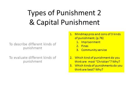 Types of Punishment 2 & Capital Punishment To describe different kinds of punishment To evaluate different kinds of punishment 1.Mindmap pros and cons.