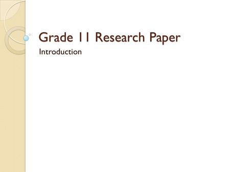 Grade 11 Research Paper Introduction. The Assignment Worth 400 points (4 test grades) Points will split between terms 3 and 4 All homework is devoted.