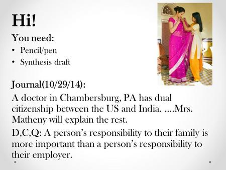 Hi! You need: Pencil/pen Synthesis draft Journal(10/29/14): A doctor in Chambersburg, PA has dual citizenship between the US and India. ….Mrs. Matheny.